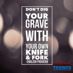 Don't Dig your grave with your own knife and fork