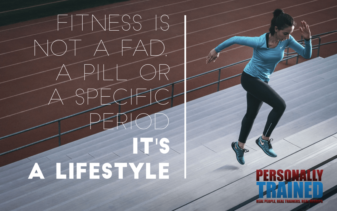 fitness is not a fad, a pill, a specific time period its a lifestyle